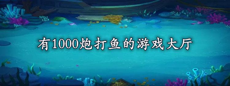 有1000炮打鱼的游戏大厅