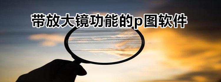 带放大镜功能的p图软件