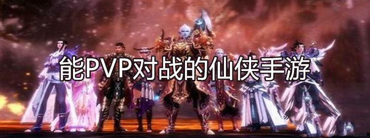 能PVP对战的仙侠手游